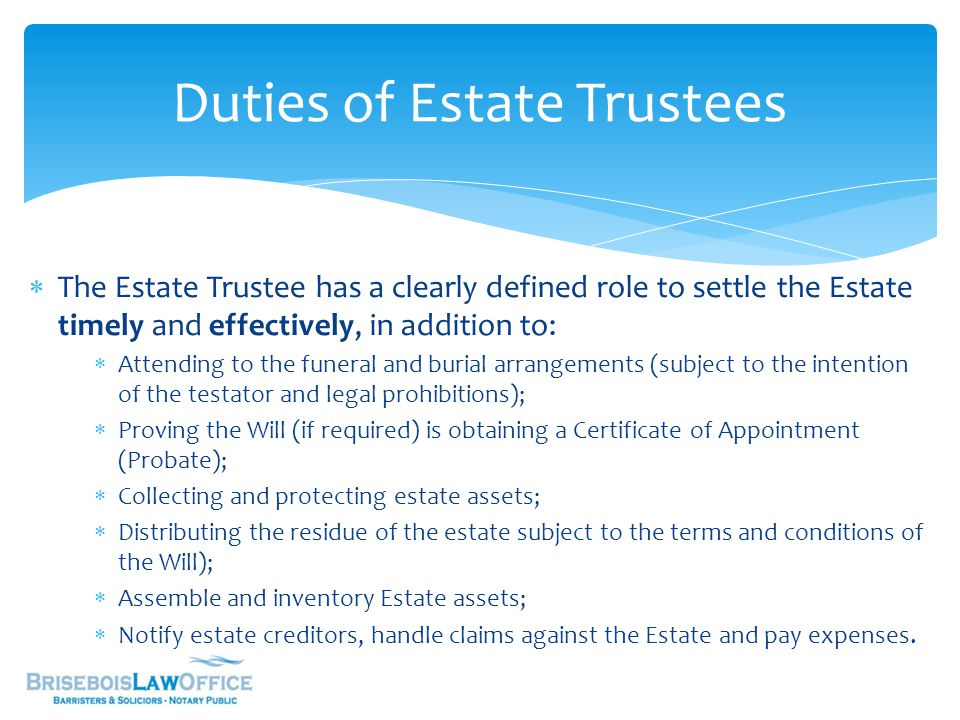  The Estate Trustee has a clearly defined role to settle the Estate timely and effectively, in addition to:  Attending to the funeral and burial arrangements (subject to the intention of the testator and legal prohibitions);  Proving the Will (if required) is obtaining a Certificate of Appointment (Probate);  Collecting and protecting estate assets;  Distributing the residue of the estate subject to the terms and conditions of the Will);  Assemble and inventory Estate assets;  Notify estate creditors, handle claims against the Estate and pay expenses.
