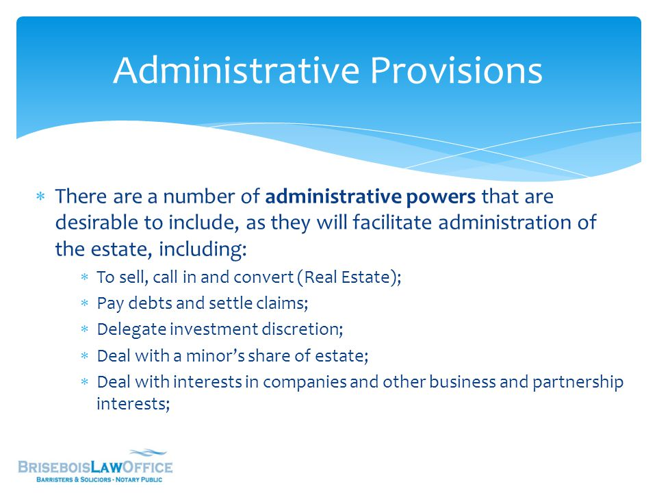  There are a number of administrative powers that are desirable to include, as they will facilitate administration of the estate, including:  To sell, call in and convert (Real Estate);  Pay debts and settle claims;  Delegate investment discretion;  Deal with a minor's share of estate;  Deal with interests in companies and other business and partnership interests; Administrative Provisions