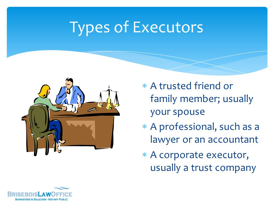 Types of Executors  A trusted friend or family member; usually your spouse  A professional, such as a lawyer or an accountant  A corporate executor