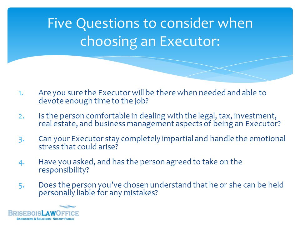 1.Are you sure the Executor will be there when needed and able to devote enough time to the job? 2.Is the person comfortable in dealing with the legal
