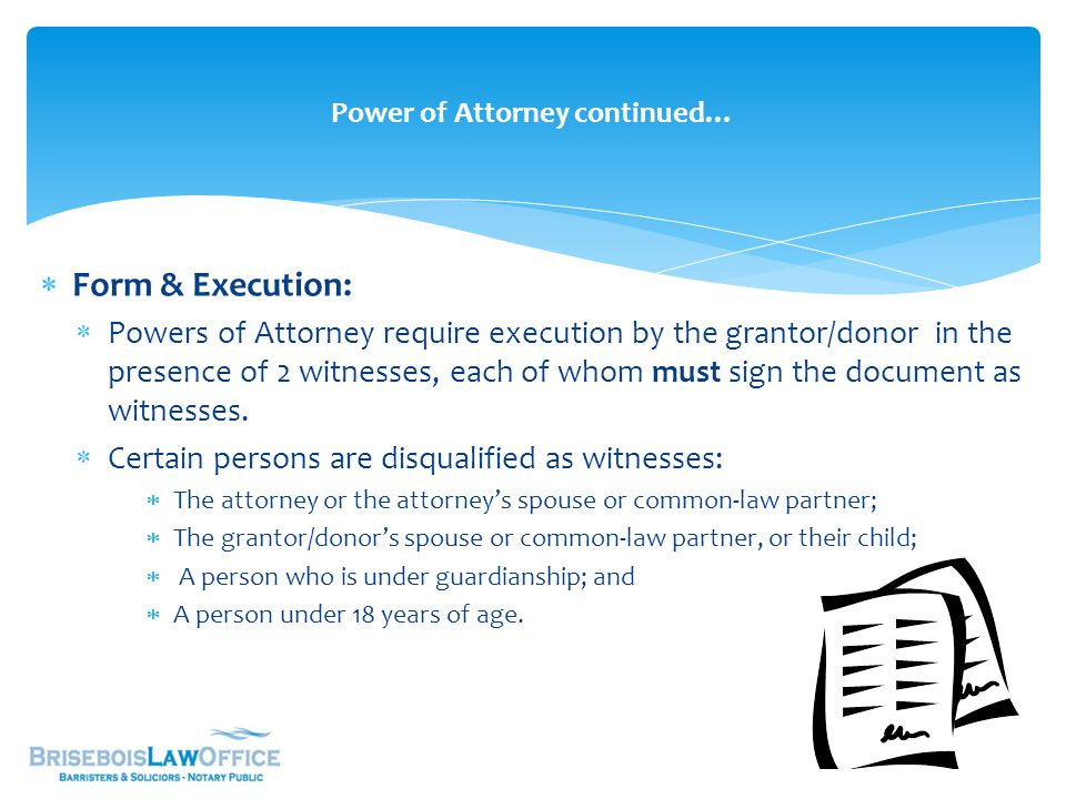  Form & Execution:  Powers of Attorney require execution by the grantor/donor in the presence of 2 witnesses, each of whom must sign the document as