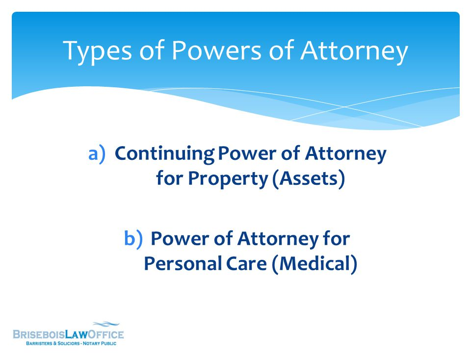 Types of Powers of Attorney a)Continuing Power of Attorney for Property (Assets) b)Power of Attorney for Personal Care (Medical)