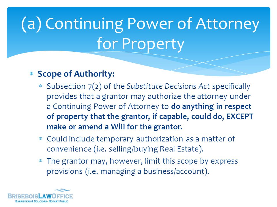 (a) Continuing Power of Attorney for Property  Scope of Authority:  Subsection 7(2) of the Substitute Decisions Act specifically provides that a grantor may authorize the attorney under a Continuing Power of Attorney to do anything in respect of property that the grantor, if capable, could do, EXCEPT make or amend a Will for the grantor.