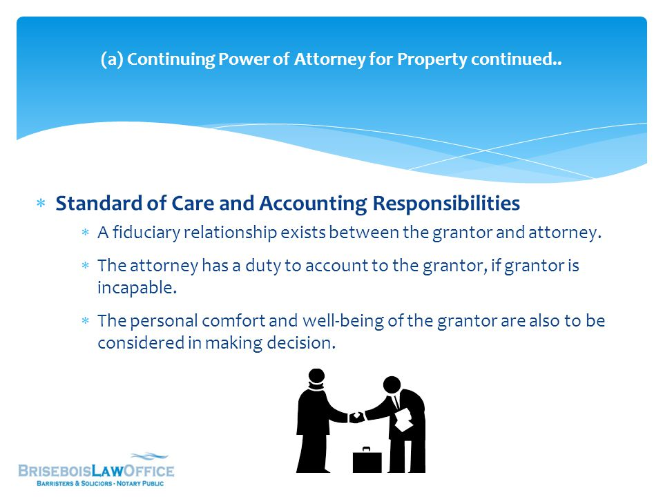  Standard of Care and Accounting Responsibilities  A fiduciary relationship exists between the grantor and attorney.  The attorney has a duty to ac