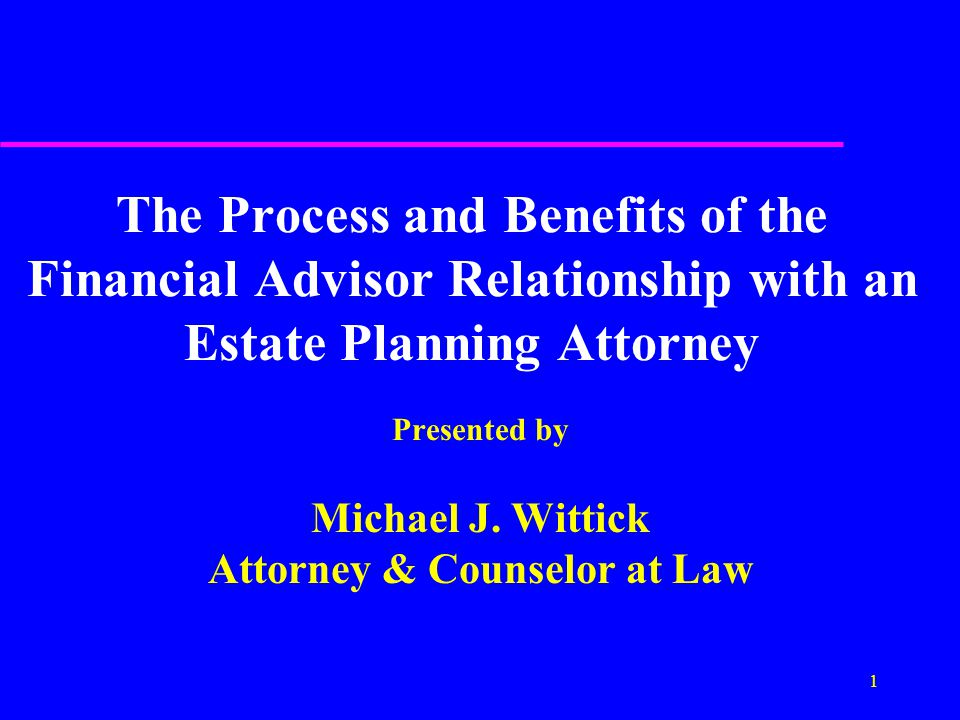1 The Process and Benefits of the Financial Advisor Relationship with an Estate Planning Attorney Presented by Michael J.