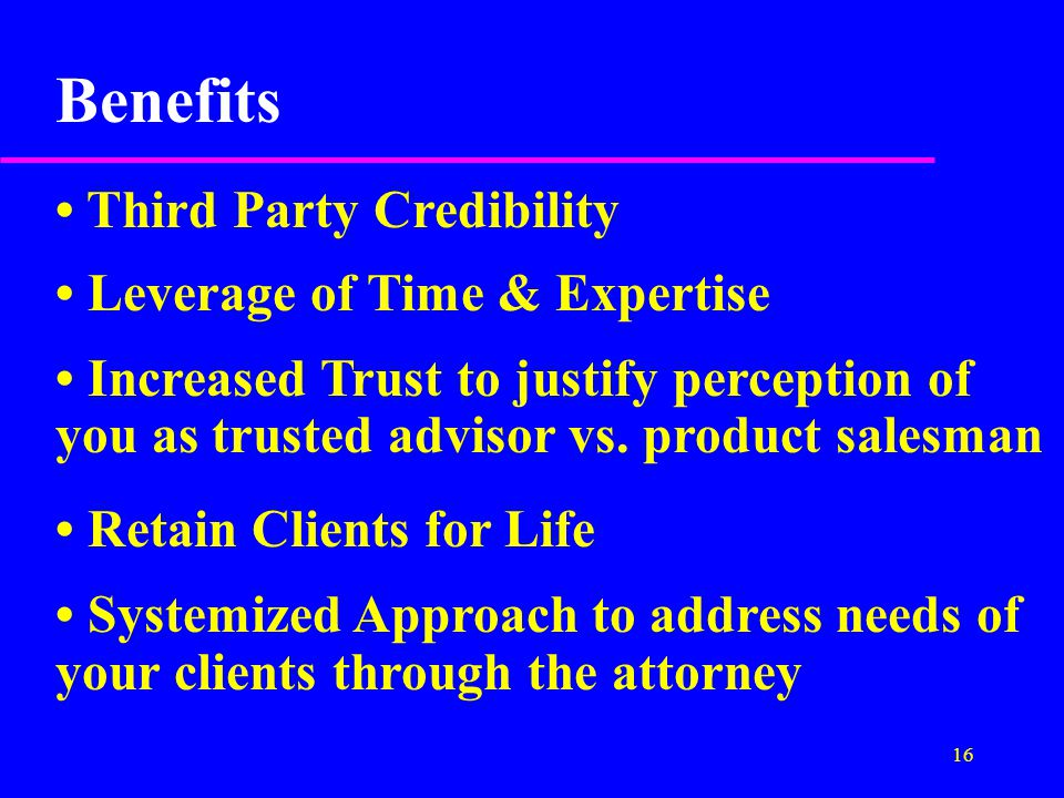 16 Benefits Third Party Credibility Leverage of Time & Expertise Increased Trust to justify perception of you as trusted advisor vs.