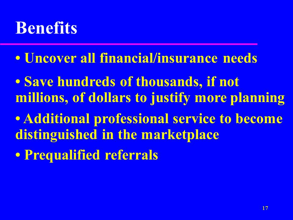 17 Benefits Uncover all financial/insurance needs Save hundreds of thousands, if not millions, of dollars to justify more planning Additional professional service to become distinguished in the marketplace Prequalified referrals