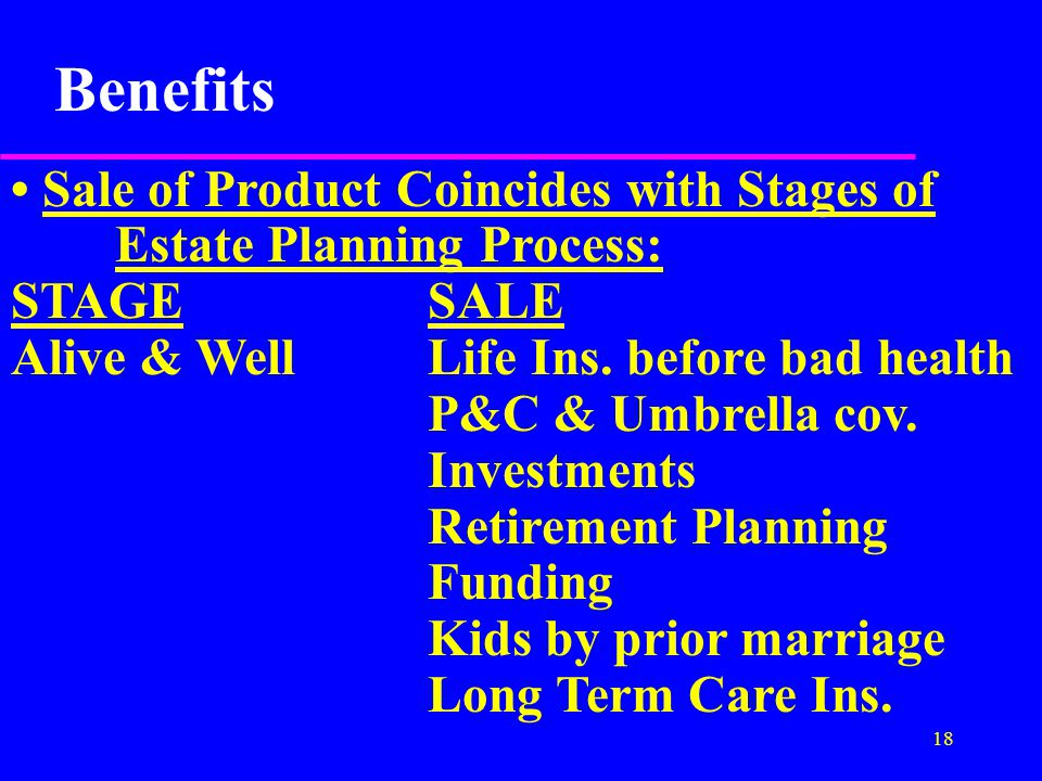 18 Benefits Sale of Product Coincides with Stages of Estate Planning Process: STAGESALE Alive & WellLife Ins.