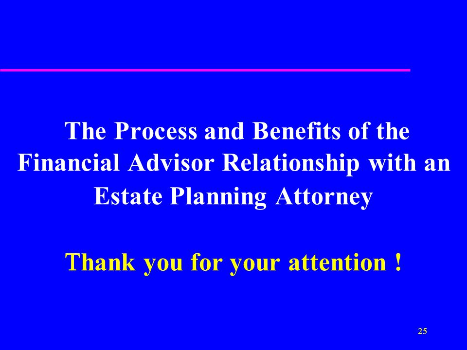 25 The Process and Benefits of the Financial Advisor Relationship with an Estate Planning Attorney  hank you for your attention !