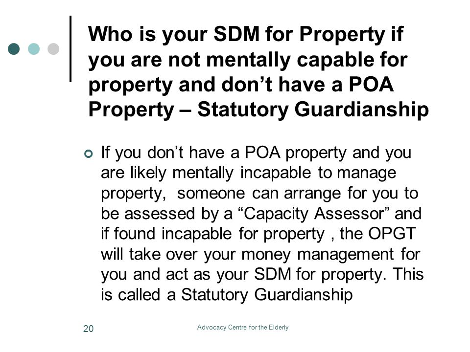 Advocacy Centre for the Elderly 20 Who is your SDM for Property if you are not mentally capable for property and don't have a POA Property – Statutory Guardianship If you don't have a POA property and you are likely mentally incapable to manage property, someone can arrange for you to be assessed by a Capacity Assessor and if found incapable for property, the OPGT will take over your money management for you and act as your SDM for property.