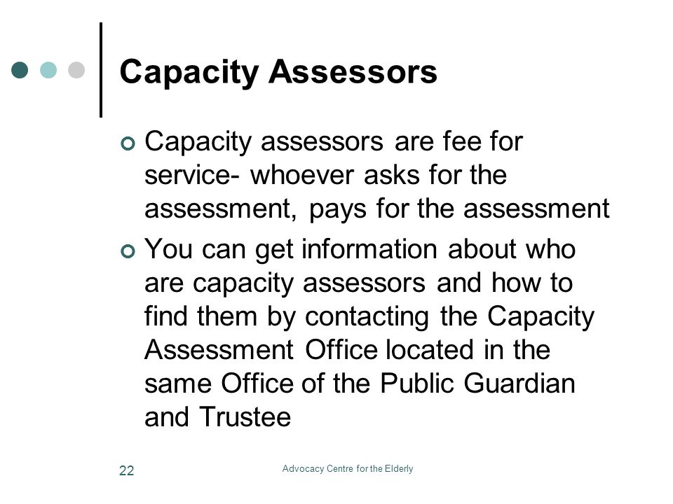 Advocacy Centre for the Elderly 22 Capacity Assessors Capacity assessors are fee for service- whoever asks for the assessment, pays for the assessment You can get information about who are capacity assessors and how to find them by contacting the Capacity Assessment Office located in the same Office of the Public Guardian and Trustee