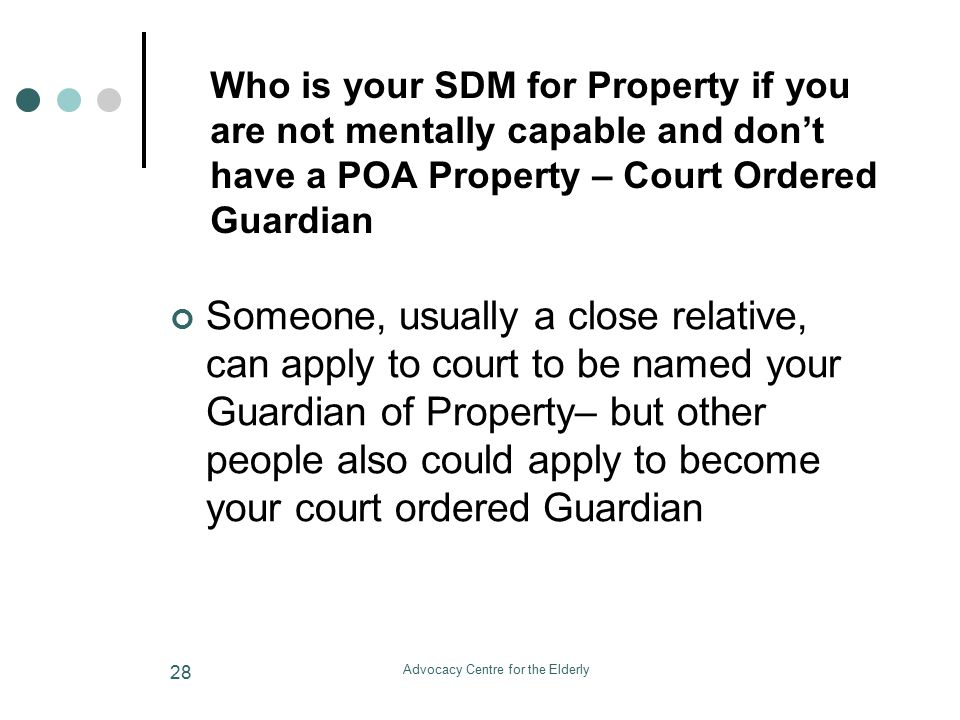 Advocacy Centre for the Elderly 28 Who is your SDM for Property if you are not mentally capable and don't have a POA Property – Court Ordered Guardian Someone, usually a close relative, can apply to court to be named your Guardian of Property– but other people also could apply to become your court ordered Guardian
