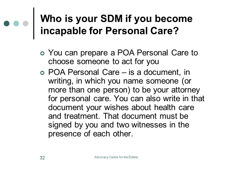 Advocacy Centre for the Elderly 32 Who is your SDM if you become incapable for Personal Care.