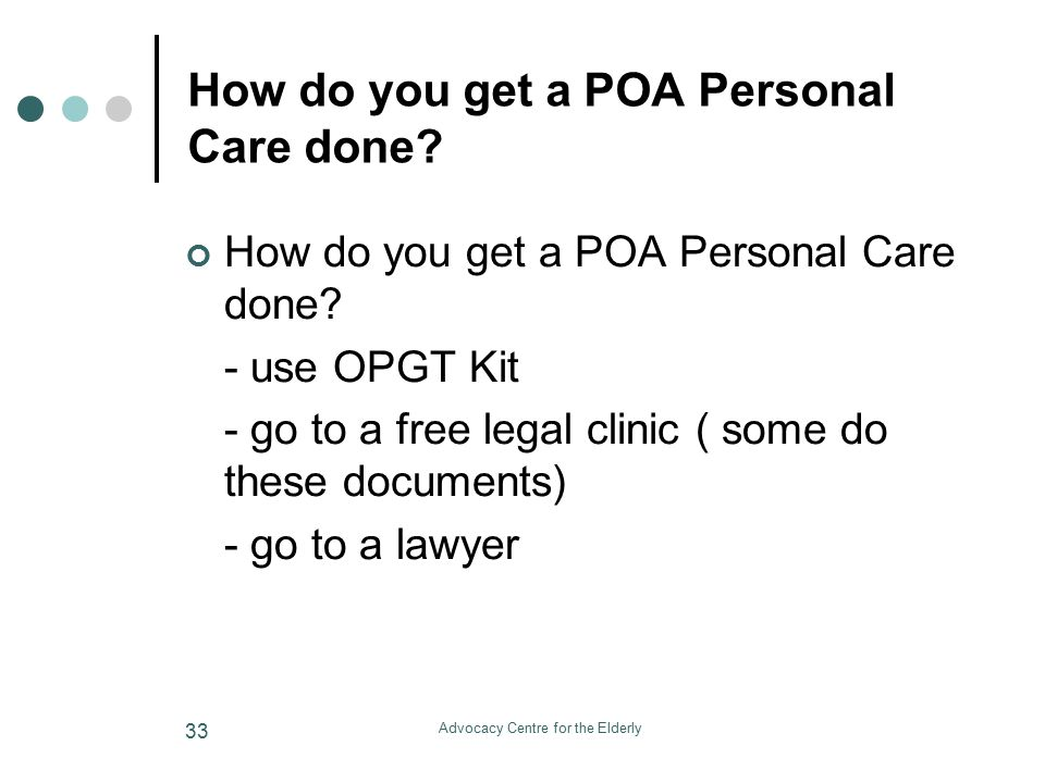 Advocacy Centre for the Elderly 33 How do you get a POA Personal Care done.