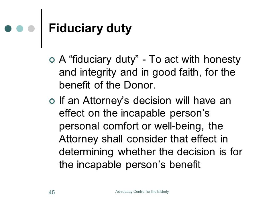 Advocacy Centre for the Elderly 45 Fiduciary duty A fiduciary duty - To act with honesty and integrity and in good faith, for the benefit of the Donor.