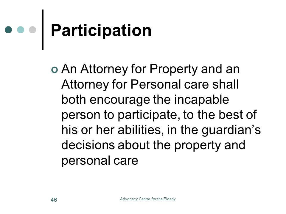 Advocacy Centre for the Elderly 46 Participation An Attorney for Property and an Attorney for Personal care shall both encourage the incapable person to participate, to the best of his or her abilities, in the guardian's decisions about the property and personal care
