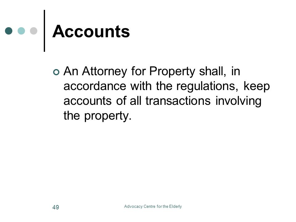 Advocacy Centre for the Elderly 49 Accounts An Attorney for Property shall, in accordance with the regulations, keep accounts of all transactions involving the property.