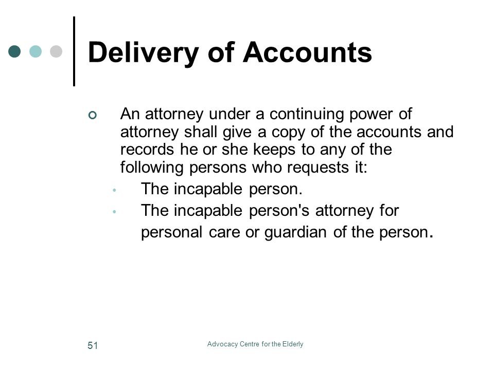 Advocacy Centre for the Elderly 51 Delivery of Accounts An attorney under a continuing power of attorney shall give a copy of the accounts and records he or she keeps to any of the following persons who requests it: The incapable person.
