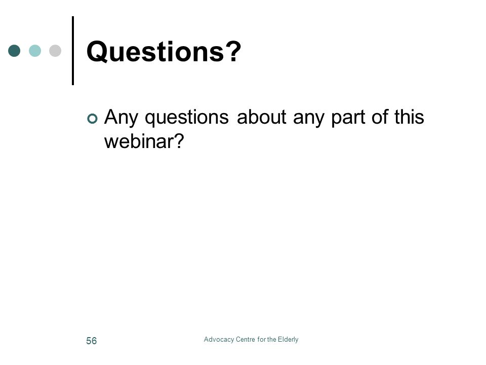 Advocacy Centre for the Elderly 56 Questions Any questions about any part of this webinar