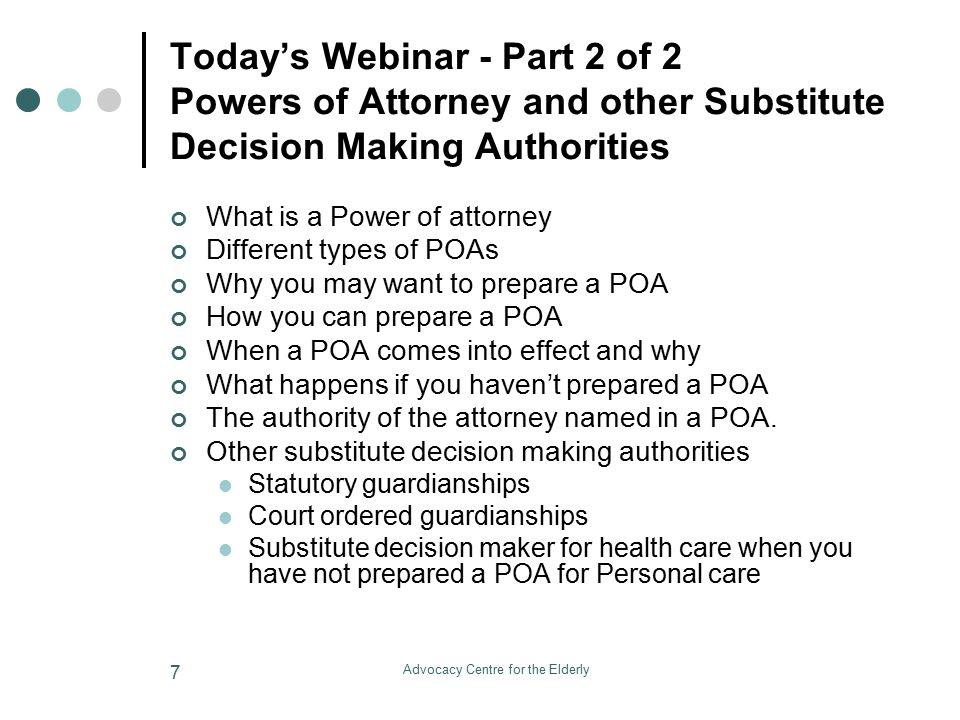 Advocacy Centre for the Elderly 8 Questions during Webinar Please write your questions in the chat box during the presentation We will also have a SHORT break for questions twice during the presentation after the explanation of the POA Property and Substitute Decision Makers for Property AND after the explanation the Substitute Decisions Makers for Personal Care We will also take questions at the end