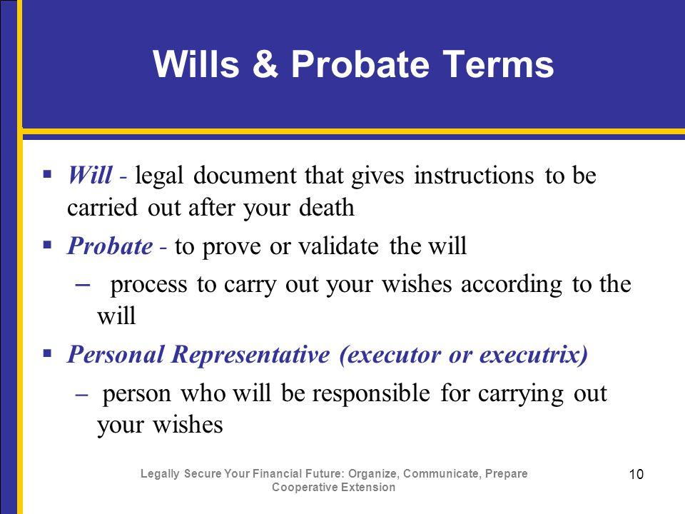 Legally Secure Your Financial Future: Organize, Communicate, Prepare Cooperative Extension 10 Wills & Probate Terms  Will - legal document that gives instructions to be carried out after your death  Probate - to prove or validate the will – process to carry out your wishes according to the will  Personal Representative (executor or executrix) – person who will be responsible for carrying out your wishes