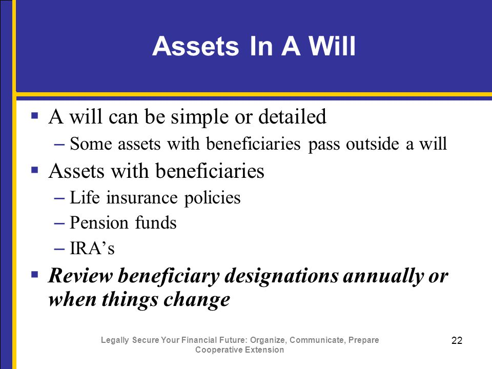 Legally Secure Your Financial Future: Organize, Communicate, Prepare Cooperative Extension 22 Assets In A Will  A will can be simple or detailed – Some assets with beneficiaries pass outside a will  Assets with beneficiaries – Life insurance policies – Pension funds – IRA's  Review beneficiary designations annually or when things change