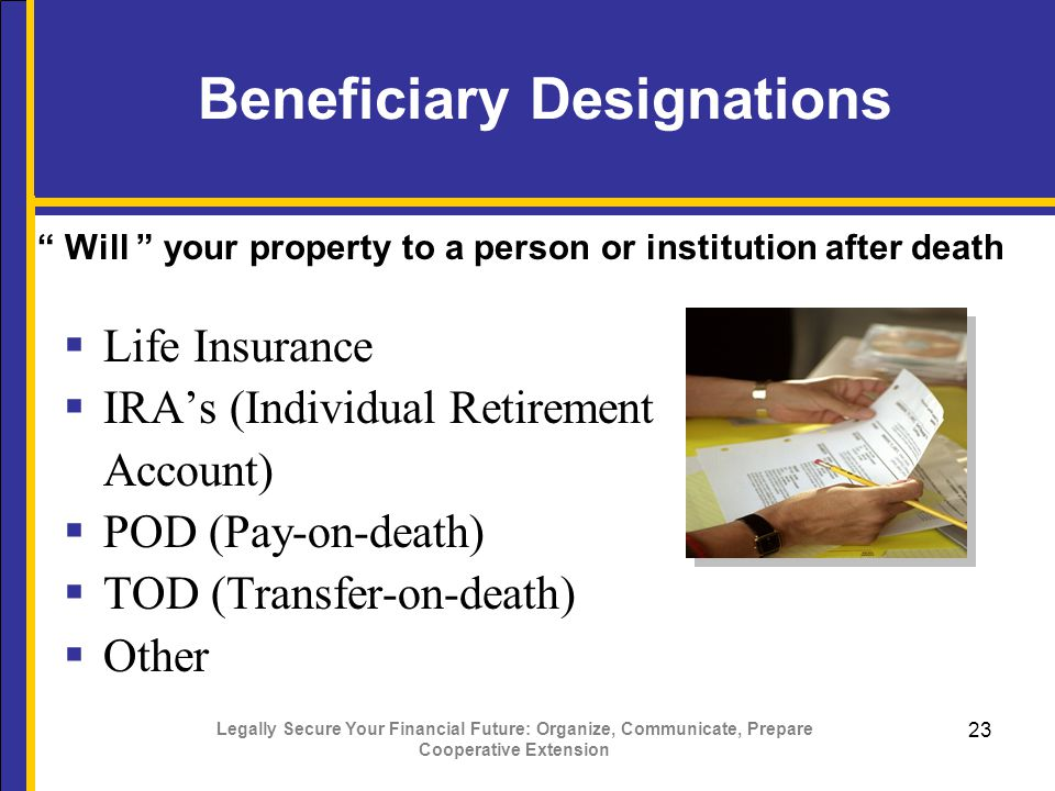 Legally Secure Your Financial Future: Organize, Communicate, Prepare Cooperative Extension 23 Beneficiary Designations  Life Insurance  IRA's (Individual Retirement Account)  POD (Pay-on-death)  TOD (Transfer-on-death)  Other Will your property to a person or institution after death