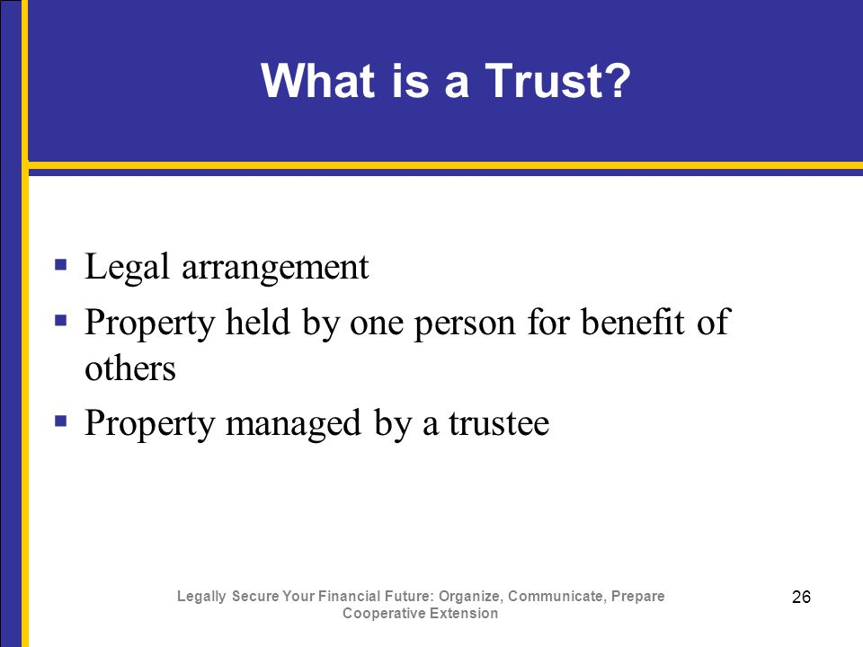 Legally Secure Your Financial Future: Organize, Communicate, Prepare Cooperative Extension 26 What is a Trust.
