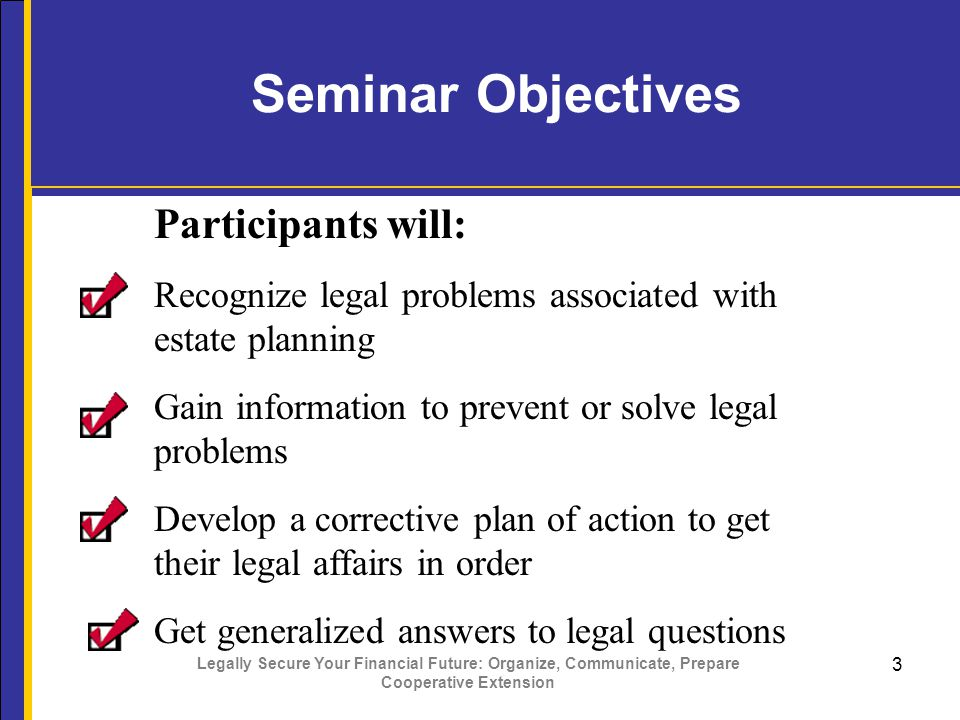 Legally Secure Your Financial Future: Organize, Communicate, Prepare Cooperative Extension 3 Seminar Objectives Participants will: Recognize legal problems associated with estate planning Gain information to prevent or solve legal problems Develop a corrective plan of action to get their legal affairs in order Get generalized answers to legal questions