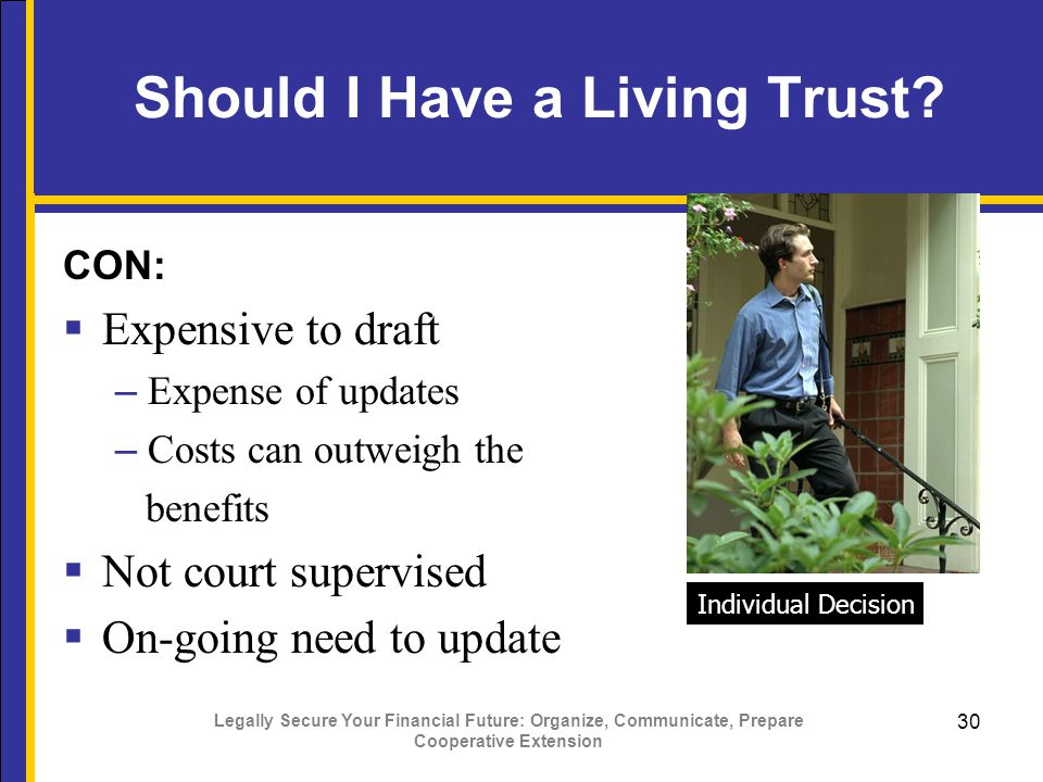 Legally Secure Your Financial Future: Organize, Communicate, Prepare Cooperative Extension 30 Should I Have a Living Trust.