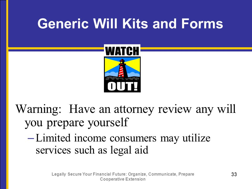 Legally Secure Your Financial Future: Organize, Communicate, Prepare Cooperative Extension 33 Generic Will Kits and Forms Warning: Have an attorney review any will you prepare yourself – Limited income consumers may utilize services such as legal aid