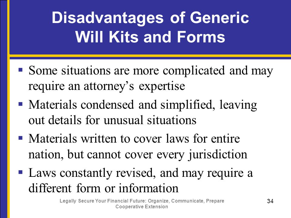 Legally Secure Your Financial Future: Organize, Communicate, Prepare Cooperative Extension 34 Disadvantages of Generic Will Kits and Forms  Some situations are more complicated and may require an attorney's expertise  Materials condensed and simplified, leaving out details for unusual situations  Materials written to cover laws for entire nation, but cannot cover every jurisdiction  Laws constantly revised, and may require a different form or information