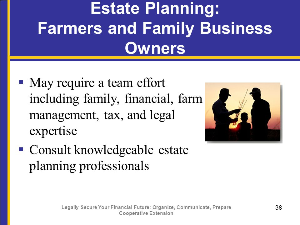 Legally Secure Your Financial Future: Organize, Communicate, Prepare Cooperative Extension 38  May require a team effort including family, financial, farm management, tax, and legal expertise  Consult knowledgeable estate planning professionals Estate Planning: Farmers and Family Business Owners