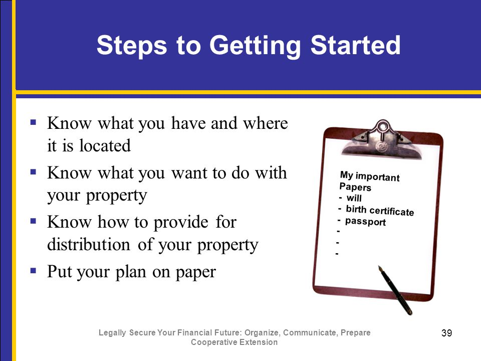 Legally Secure Your Financial Future: Organize, Communicate, Prepare Cooperative Extension 39 Steps to Getting Started  Know what you have and where it is located  Know what you want to do with your property  Know how to provide for distribution of your property  Put your plan on paper My important Papers - will - birth certificate - passport -