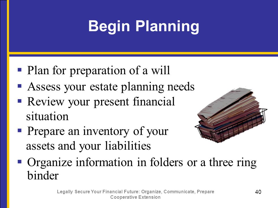 Legally Secure Your Financial Future: Organize, Communicate, Prepare Cooperative Extension 40 Begin Planning  Plan for preparation of a will  Assess your estate planning needs  Review your present financial situation  Prepare an inventory of your assets and your liabilities  Organize information in folders or a three ring binder