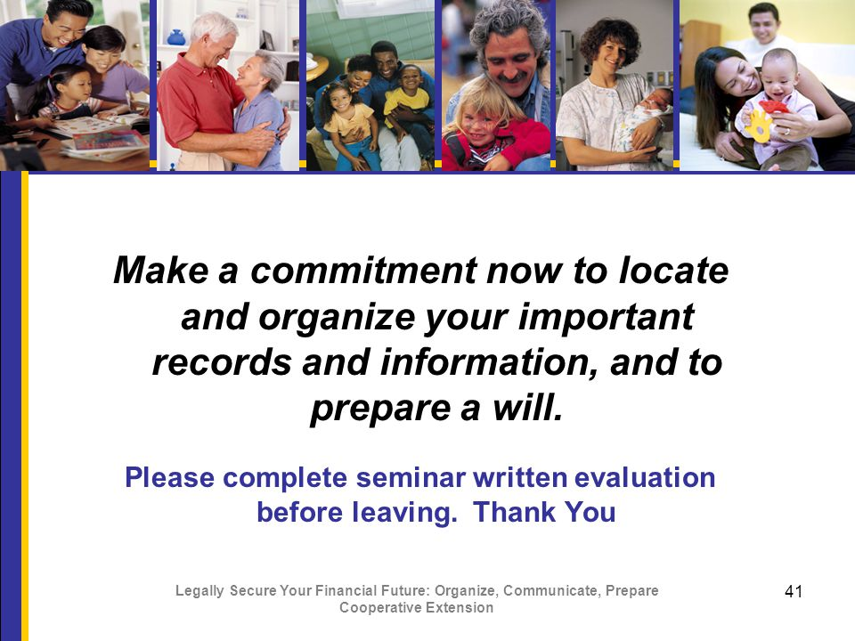 Legally Secure Your Financial Future: Organize, Communicate, Prepare Cooperative Extension 41 Make a commitment now to locate and organize your important records and information, and to prepare a will.