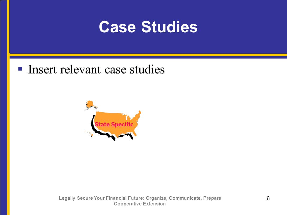 Legally Secure Your Financial Future: Organize, Communicate, Prepare Cooperative Extension 6 Case Studies  Insert relevant case studies State Specific