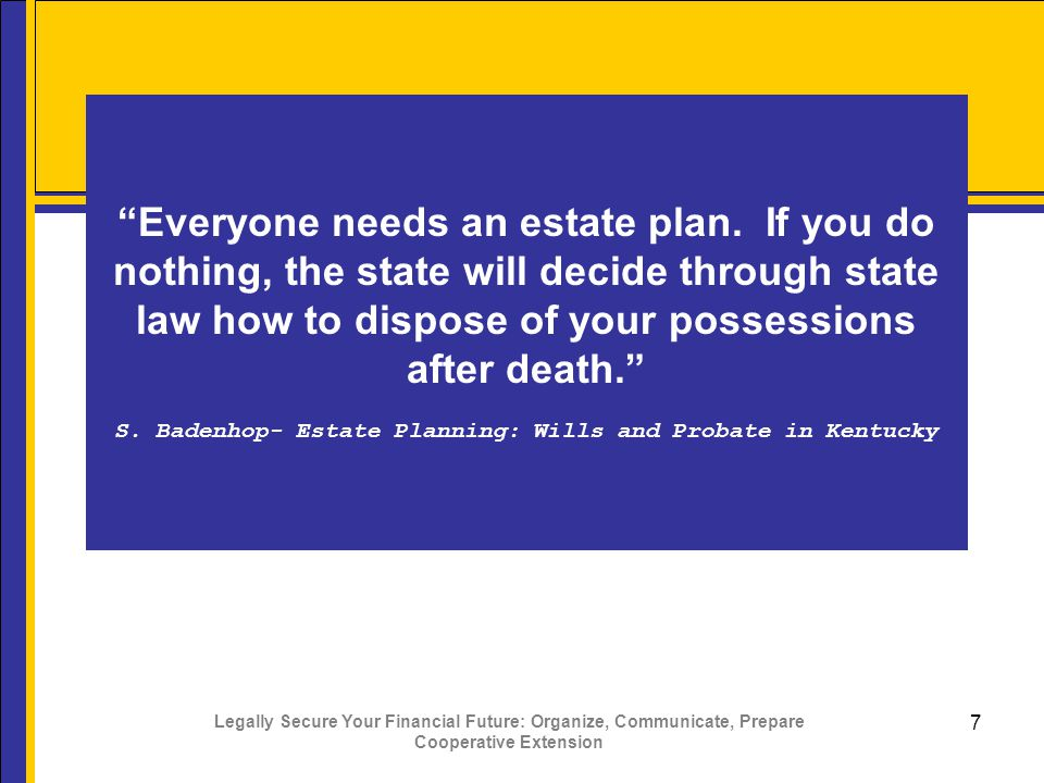 Legally Secure Your Financial Future: Organize, Communicate, Prepare Cooperative Extension 7 Everyone needs an estate plan.