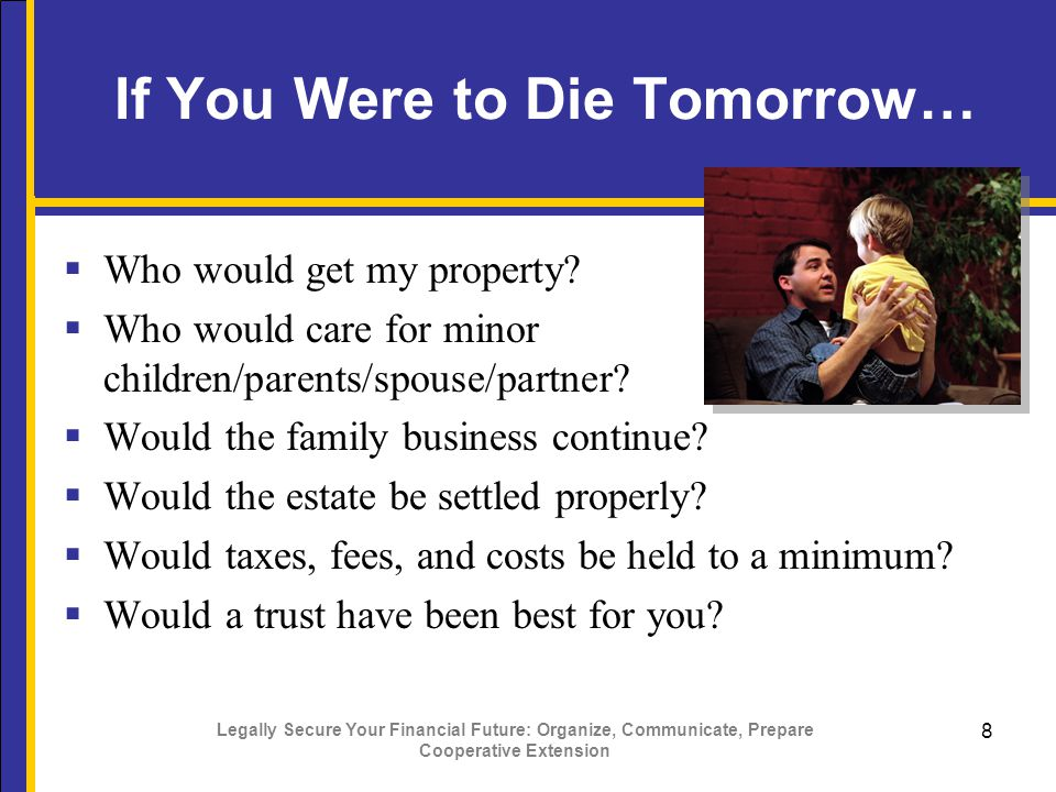 Legally Secure Your Financial Future: Organize, Communicate, Prepare Cooperative Extension 9 Transferring Resources  Will – how you want your resources distributed  Gifts – prior to death can reduce the taxes on your estate  Trusts - a tool for transferring property