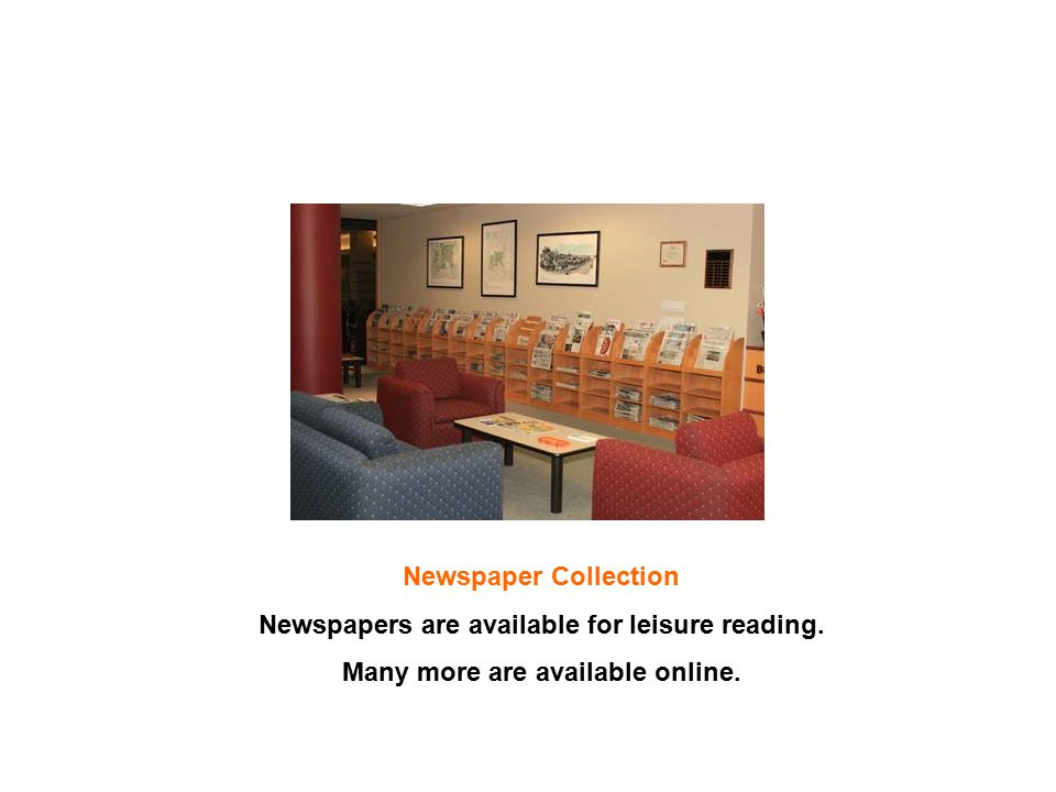 Newspaper Collection Newspapers are available for leisure reading. Many more are available online.