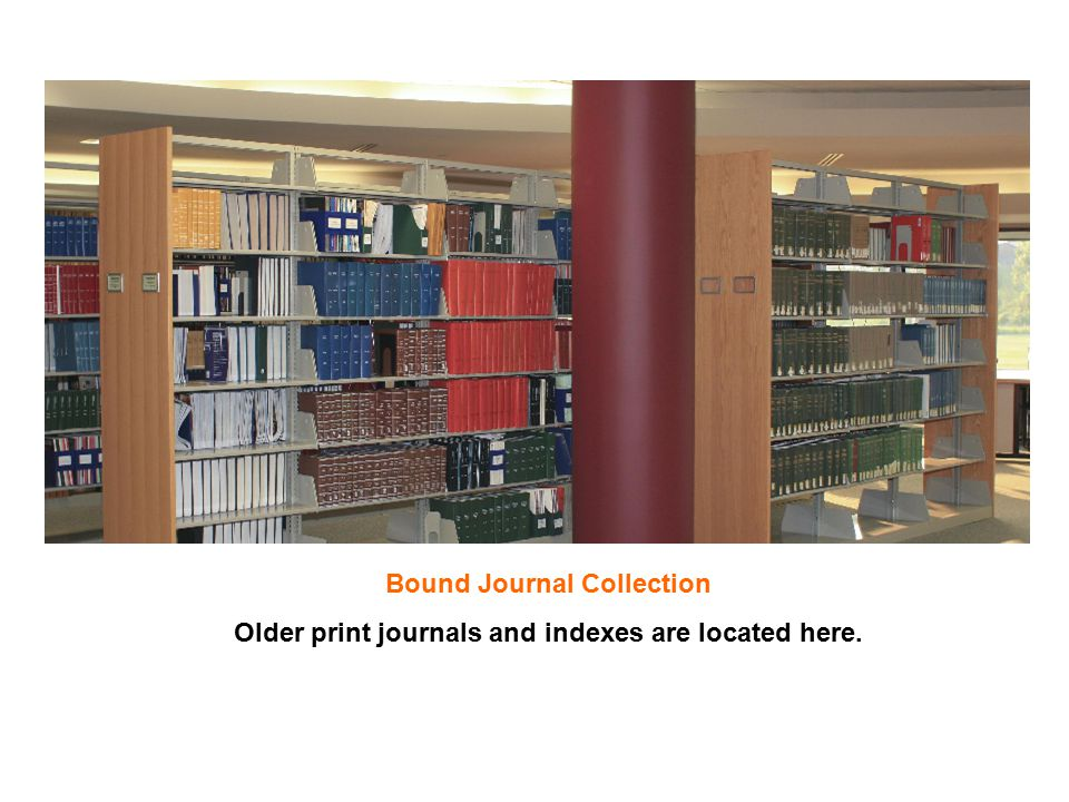 Bound Journal Collection Older print journals and indexes are located here.