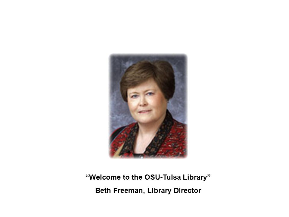 """""""Welcome to the OSU-Tulsa Library"""" Beth Freeman, Library Director"""