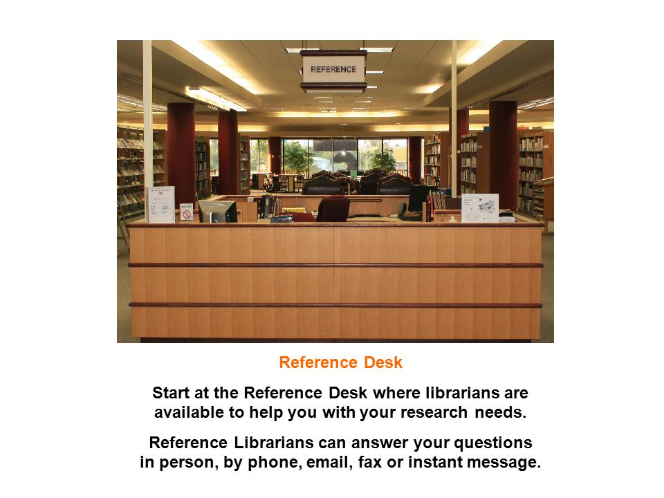 Reference Desk Start at the Reference Desk where librarians are available to help you with your research needs. Reference Librarians can answer your q