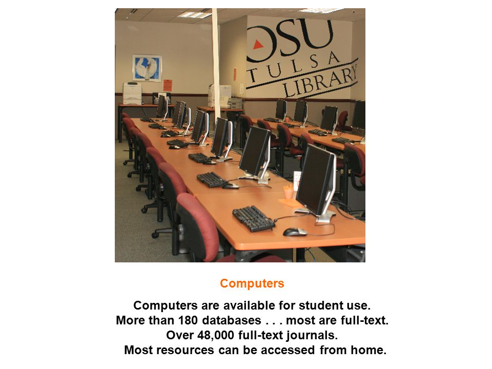 Computers Computers are available for student use. More than 180 databases... most are full-text. Over 48,000 full-text journals. Most resources can b