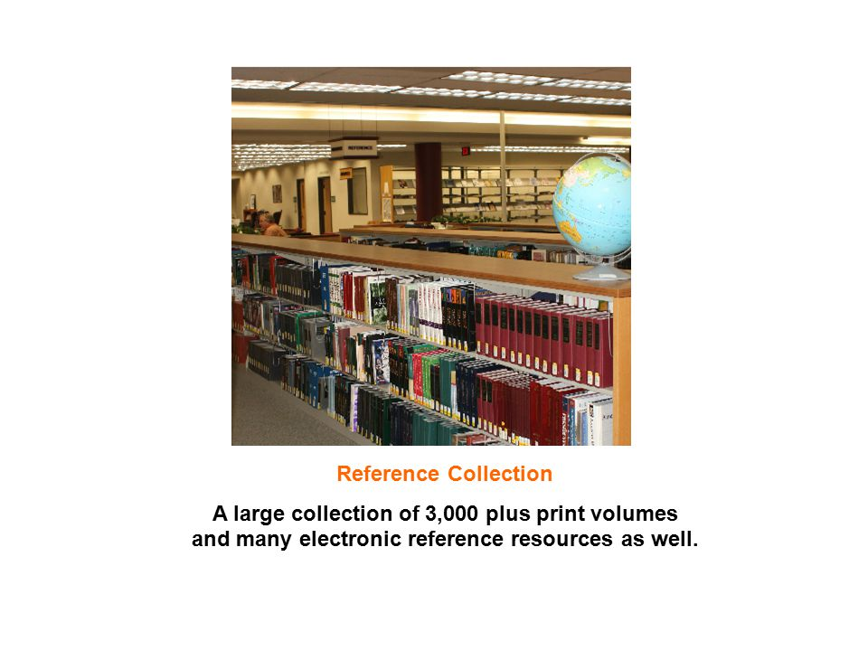 Reference Collection A large collection of 3,000 plus print volumes and many electronic reference resources as well.