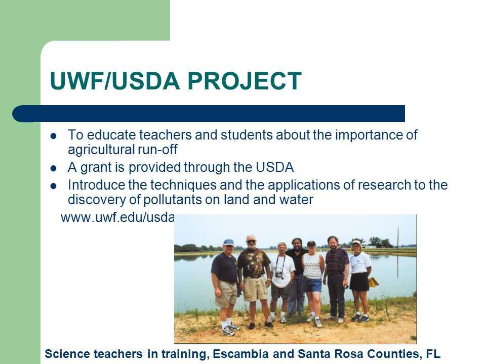 UWF/USDA PROJECT To educate teachers and students about the importance of agricultural run-off A grant is provided through the USDA Introduce the techniques and the applications of research to the discovery of pollutants on land and water www.uwf.edu/usda Science teachers in training, Escambia and Santa Rosa Counties, FL