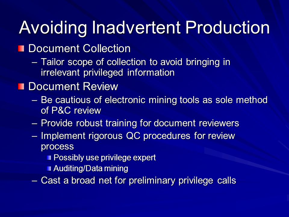 Avoiding Inadvertent Production (con't) Document Production –Segregate out privileged documents into a separate database –Limit access
