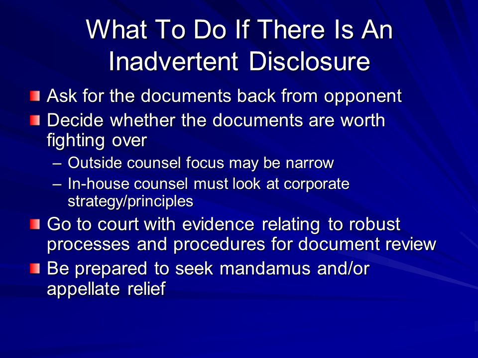 What To Do If There Is An Inadvertent Disclosure Ask for the documents back from opponent Decide whether the documents are worth fighting over –Outside counsel focus may be narrow –In-house counsel must look at corporate strategy/principles Go to court with evidence relating to robust processes and procedures for document review Be prepared to seek mandamus and/or appellate relief