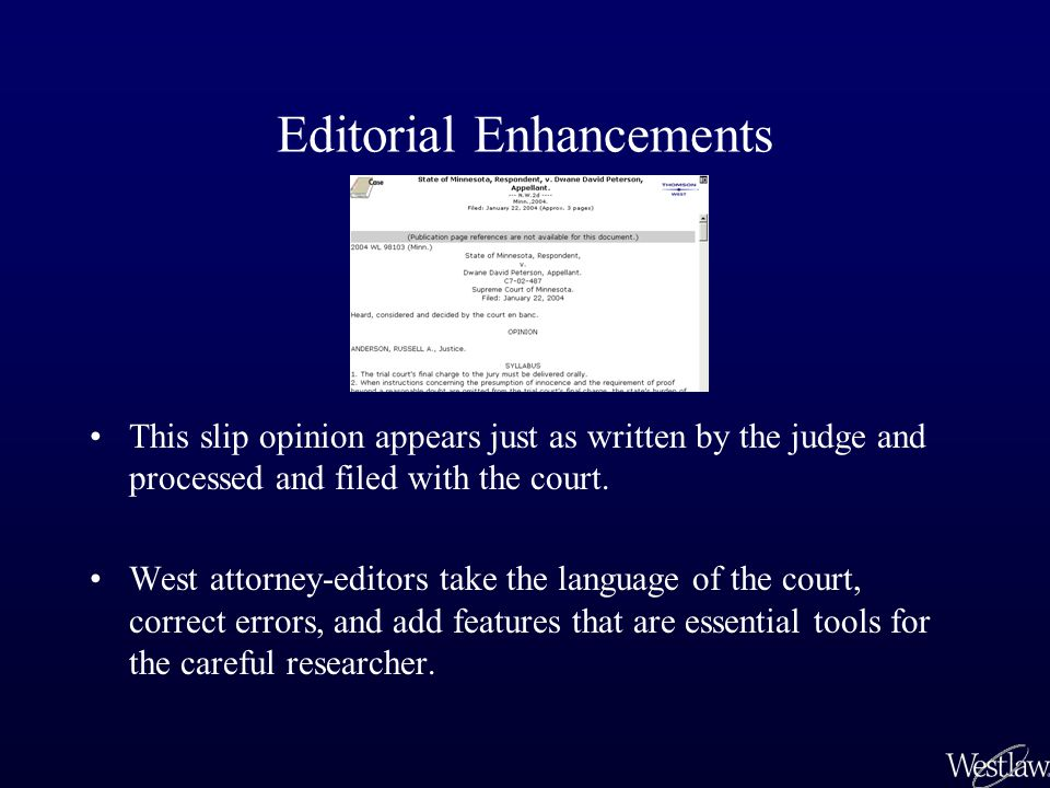 Editorial Scrutiny When West receives a slip opinion –the manuscript is scrutinized for accuracy –parallel citations are added –textual information is updated –the court is contacted if clarification or corrections are needed More than 1.5 million case citations are checked, 500,000 parallel citations are added, and 80,000 errors in opinions are corrected each year.