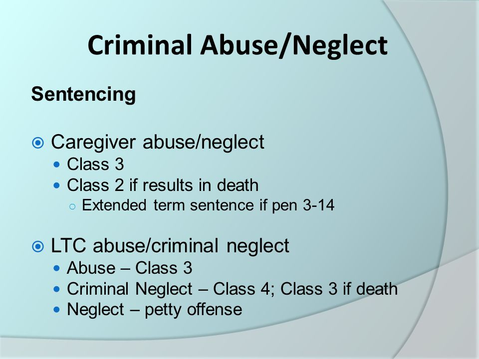 Criminal Abuse/Neglect Sentencing  Caregiver abuse/neglect Class 3 Class 2 if results in death ○ Extended term sentence if pen 3-14  LTC abuse/criminal neglect Abuse – Class 3 Criminal Neglect – Class 4; Class 3 if death Neglect – petty offense